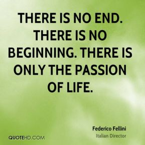 There is no end. There is no beginning. There is only the passion of life.