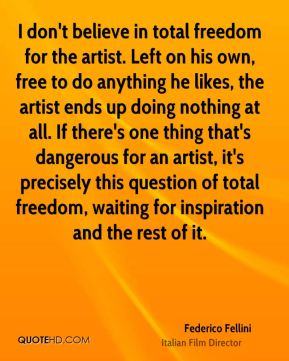 I don't believe in total freedom for the artist. Left on his own, free to do anything he likes, the artist ends up doing nothing at all. If there's one thing that's dangerous for an artist, it's precisely this question of total freedom, waiting for inspiration and the rest of it.