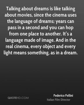 Talking about dreams is like talking about movies, since the cinema uses the language of dreams; years can pass in a second and you can hop from one place to another. It's a language made of image. And in the real cinema, every object and every light means something, as in a dream.