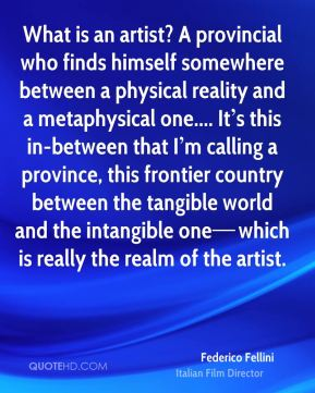What is an artist? A provincial who finds himself somewhere between a physical reality and a metaphysical one.... It's this in-between that I'm calling a province, this frontier country between the tangible world and the intangible one—which is really the realm of the artist.