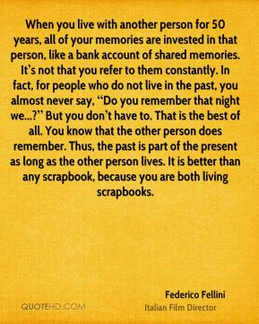 """When you live with another person for 50 years, all of your memories are invested in that person, like a bank account of shared memories. It's not that you refer to them constantly. In fact, for people who do not live in the past, you almost never say, """"Do you remember that night we...?"""" But you don't have to. That is the best of all. You know that the other person does remember. Thus, the past is part of the present as long as the other person lives. It is better than any scrapbook, because you are both living scrapbooks."""