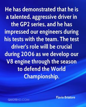 Flavio Briatore - He has demonstrated that he is a talented, aggressive driver in the GP2 series, and he has impressed our engineers during his tests with the team. The test driver's role will be crucial during 2006 as we develop our V8 engine through the season to defend the World Championship.