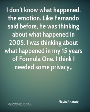 Flavio Briatore - I don't know what happened, the emotion. Like Fernando said before, he was thinking about what happened in 2005. I was thinking about what happened in my 15 years of Formula One. I think I needed some privacy.