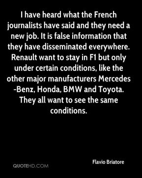 I have heard what the French journalists have said and they need a new job. It is false information that they have disseminated everywhere. Renault want to stay in F1 but only under certain conditions, like the other major manufacturers Mercedes-Benz, Honda, BMW and Toyota. They all want to see the same conditions.