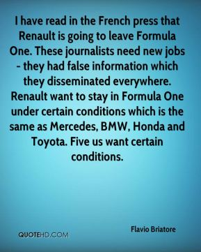 Flavio Briatore - I have read in the French press that Renault is going to leave Formula One. These journalists need new jobs - they had false information which they disseminated everywhere. Renault want to stay in Formula One under certain conditions which is the same as Mercedes, BMW, Honda and Toyota. Five us want certain conditions.