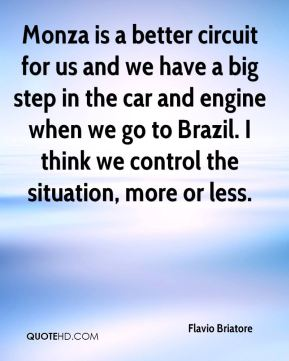 Monza is a better circuit for us and we have a big step in the car and engine when we go to Brazil. I think we control the situation, more or less.