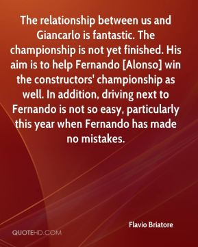 Flavio Briatore - The relationship between us and Giancarlo is fantastic. The championship is not yet finished. His aim is to help Fernando [Alonso] win the constructors' championship as well. In addition, driving next to Fernando is not so easy, particularly this year when Fernando has made no mistakes.