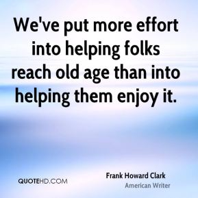 Frank Howard Clark - We've put more effort into helping folks reach old age than into helping them enjoy it.