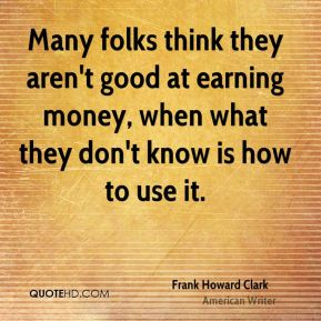 Frank Howard Clark - Many folks think they aren't good at earning money, when what they don't know is how to use it.