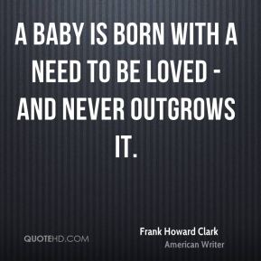 A baby is born with a need to be loved - and never outgrows it.