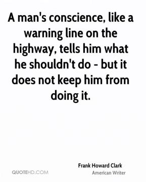 A man's conscience, like a warning line on the highway, tells him what he shouldn't do - but it does not keep him from doing it.