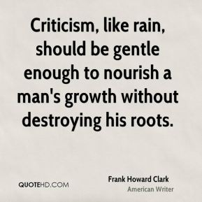 Frank Howard Clark - Criticism, like rain, should be gentle enough to nourish a man's growth without destroying his roots.