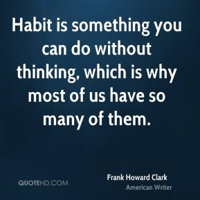 Habit is something you can do without thinking, which is why most of us have so many of them.