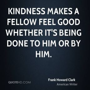 Kindness makes a fellow feel good whether it's being done to him or by him.