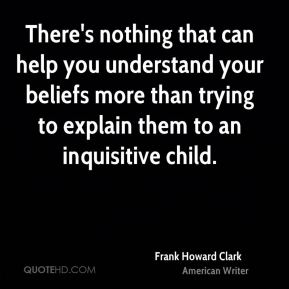 There's nothing that can help you understand your beliefs more than trying to explain them to an inquisitive child.