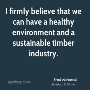 I firmly believe that we can have a healthy environment and a sustainable timber industry.