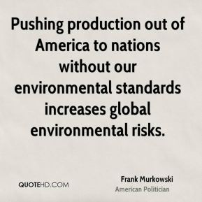 Pushing production out of America to nations without our environmental standards increases global environmental risks.