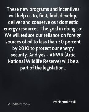 Frank Murkowski - These new programs and incentives will help us to, first, find, develop, deliver and conserve our domestic energy resources. The goal in doing so: We will reduce our reliance on foreign sources of oil to less than 50 percent by 2010 to protect our energy security. And yes - ANWR (Artic National Wildlife Reserve) will be a part of the legislation.