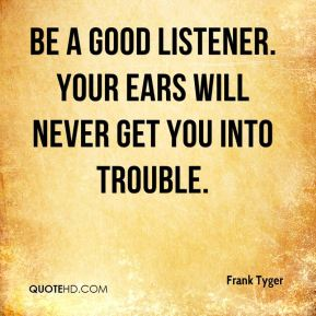 Frank Tyger - Be a good listener. Your ears will never get you into trouble.
