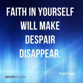Frank Tyger - Faith in yourself will make despair disappear.