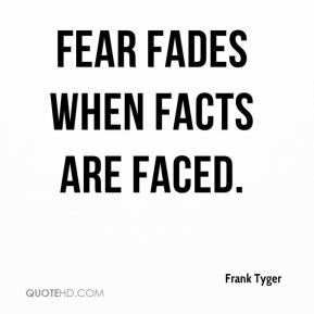 Frank Tyger - Fear fades when facts are faced.
