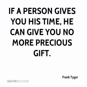 If a person gives you his time, he can give you no more precious gift.
