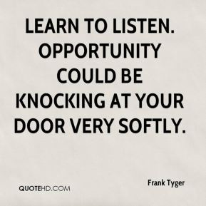 Learn to listen. Opportunity could be knocking at your door very softly.