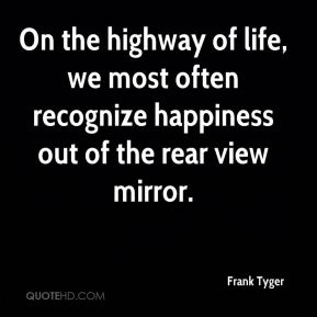 Frank Tyger - On the highway of life, we most often recognize happiness out of the rear view mirror.