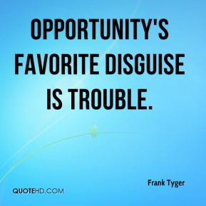 Opportunity's favorite disguise is trouble.