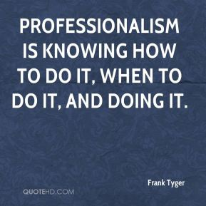 Professionalism is knowing how to do it, when to do it, and doing it.