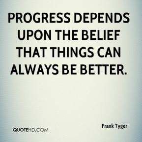 Progress depends upon the belief that things can always be better.