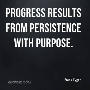 Progress results from persistence with purpose.
