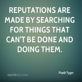 Frank Tyger - Reputations are made by searching for things that can't be done and doing them.
