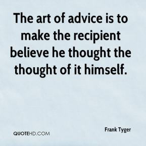 Frank Tyger - The art of advice is to make the recipient believe he thought the thought of it himself.