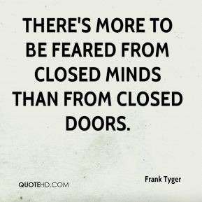 There's more to be feared from closed minds than from closed doors.