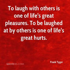To laugh with others is one of life's great pleasures. To be laughed at by others is one of life's great hurts.