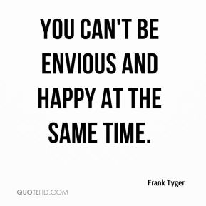 You can't be envious and happy at the same time.
