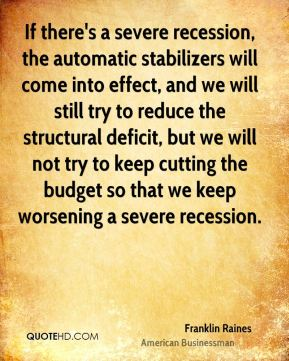 Franklin Raines - If there's a severe recession, the automatic stabilizers will come into effect, and we will still try to reduce the structural deficit, but we will not try to keep cutting the budget so that we keep worsening a severe recession.