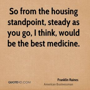 So from the housing standpoint, steady as you go, I think, would be the best medicine.
