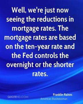 Well, we're just now seeing the reductions in mortgage rates. The mortgage rates are based on the ten-year rate and the Fed controls the overnight or the shorter rates.
