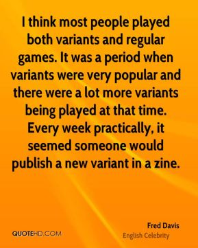 Fred Davis - I think most people played both variants and regular games. It was a period when variants were very popular and there were a lot more variants being played at that time. Every week practically, it seemed someone would publish a new variant in a zine.