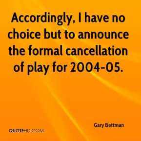 Gary Bettman - Accordingly, I have no choice but to announce the formal cancellation of play for 2004-05.