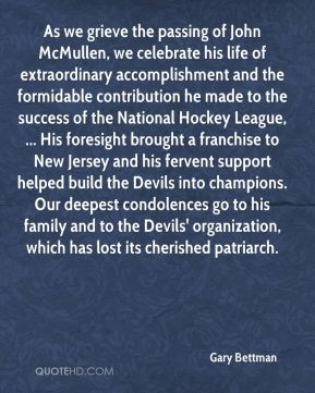 Gary Bettman - As we grieve the passing of John McMullen, we celebrate his life of extraordinary accomplishment and the formidable contribution he made to the success of the National Hockey League, ... His foresight brought a franchise to New Jersey and his fervent support helped build the Devils into champions. Our deepest condolences go to his family and to the Devils' organization, which has lost its cherished patriarch.