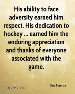 Gary Bettman - His ability to face adversity earned him respect. His dedication to hockey ... earned him the enduring appreciation and thanks of everyone associated with the game.