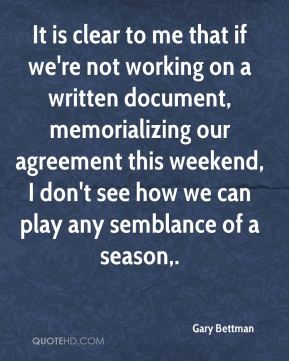Gary Bettman - It is clear to me that if we're not working on a written document, memorializing our agreement this weekend, I don't see how we can play any semblance of a season.