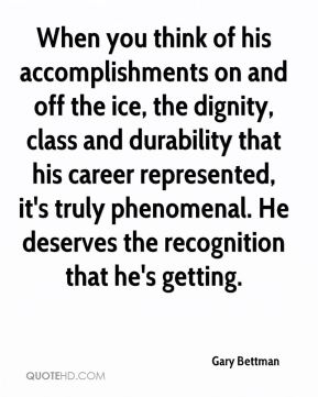 Gary Bettman - When you think of his accomplishments on and off the ice, the dignity, class and durability that his career represented, it's truly phenomenal. He deserves the recognition that he's getting.
