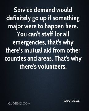 Service demand would definitely go up if something major were to happen here. You can't staff for all emergencies, that's why there's mutual aid from other counties and areas. That's why there's volunteers.