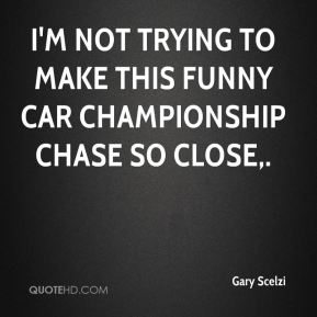 Gary Scelzi - I'm not trying to make this Funny Car championship chase so close.