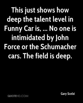 Gary Scelzi - This just shows how deep the talent level in Funny Car is, ... No one is intimidated by John Force or the Schumacher cars. The field is deep.