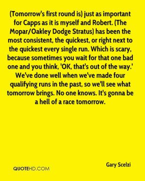 Gary Scelzi - (Tomorrow's first round is) just as important for Capps as it is myself and Robert. (The Mopar/Oakley Dodge Stratus) has been the most consistent, the quickest, or right next to the quickest every single run. Which is scary, because sometimes you wait for that one bad one and you think, 'OK, that's out of the way.' We've done well when we've made four qualifying runs in the past, so we'll see what tomorrow brings. No one knows. It's gonna be a hell of a race tomorrow.